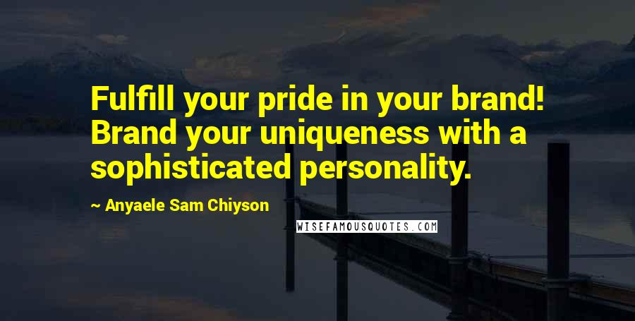 Anyaele Sam Chiyson quotes: Fulfill your pride in your brand! Brand your uniqueness with a sophisticated personality.