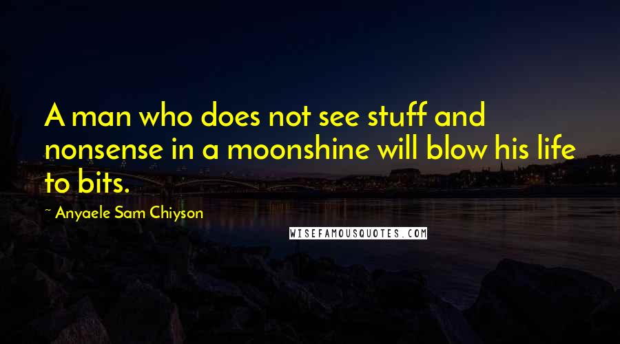 Anyaele Sam Chiyson quotes: A man who does not see stuff and nonsense in a moonshine will blow his life to bits.