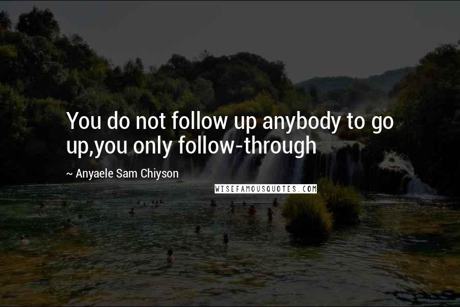 Anyaele Sam Chiyson quotes: You do not follow up anybody to go up,you only follow-through