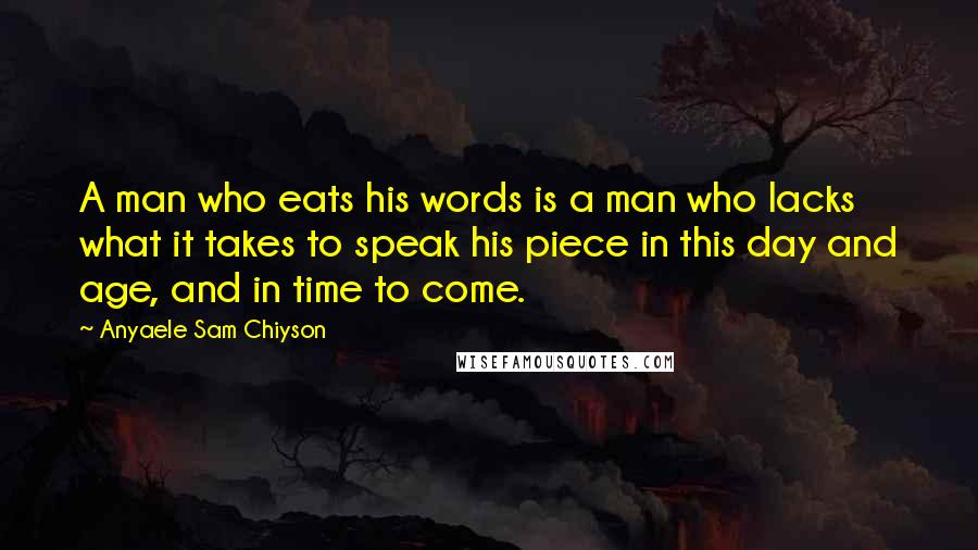 Anyaele Sam Chiyson quotes: A man who eats his words is a man who lacks what it takes to speak his piece in this day and age, and in time to come.