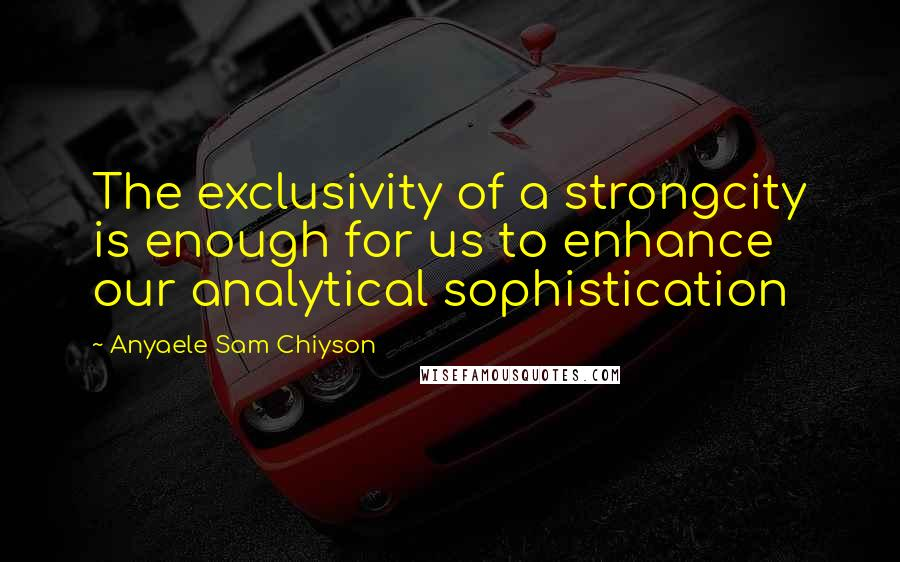 Anyaele Sam Chiyson quotes: The exclusivity of a strongcity is enough for us to enhance our analytical sophistication
