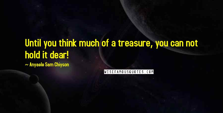 Anyaele Sam Chiyson quotes: Until you think much of a treasure, you can not hold it dear!