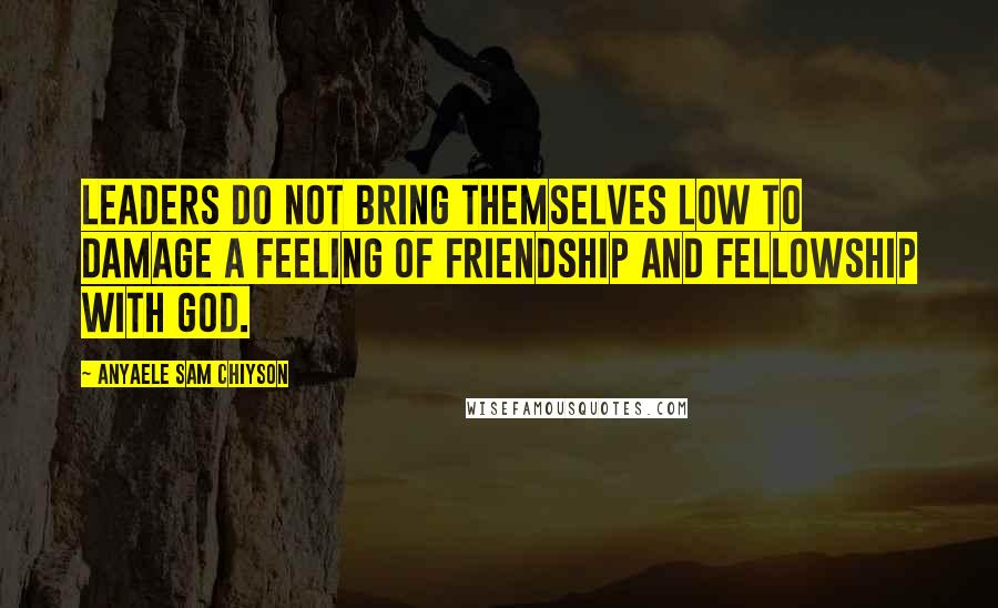 Anyaele Sam Chiyson quotes: Leaders do not bring themselves low to damage a feeling of friendship and fellowship with God.