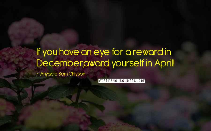 Anyaele Sam Chiyson quotes: If you have an eye for a reward in December,award yourself in April!