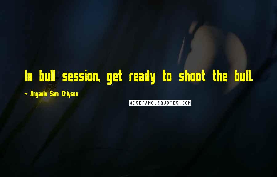 Anyaele Sam Chiyson quotes: In bull session, get ready to shoot the bull.