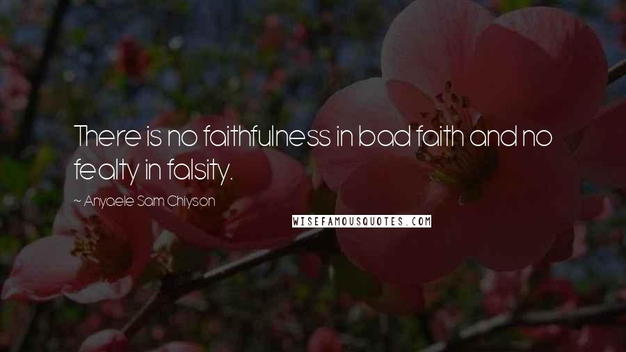 Anyaele Sam Chiyson quotes: There is no faithfulness in bad faith and no fealty in falsity.
