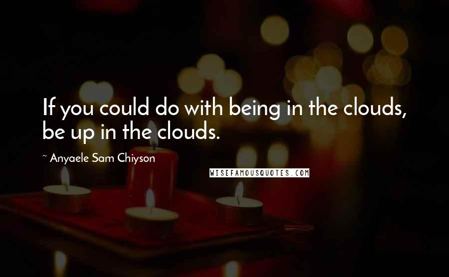 Anyaele Sam Chiyson quotes: If you could do with being in the clouds, be up in the clouds.