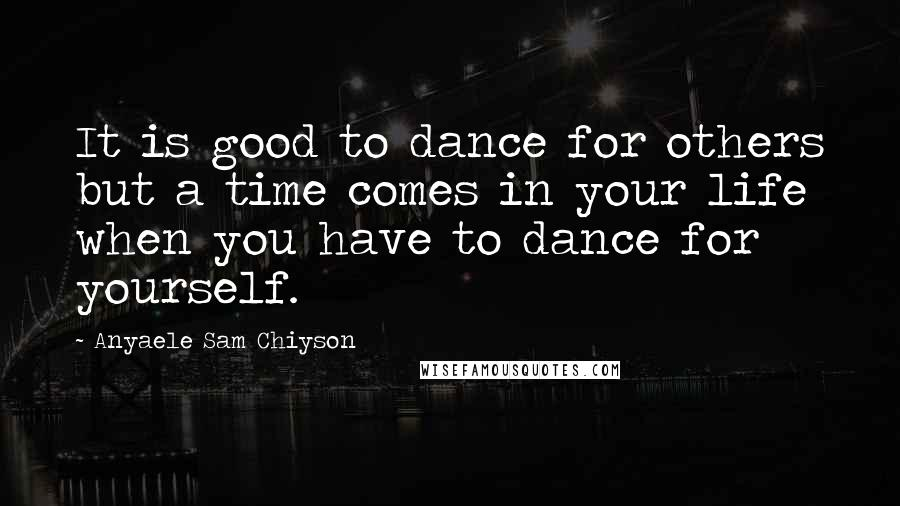 Anyaele Sam Chiyson quotes: It is good to dance for others but a time comes in your life when you have to dance for yourself.