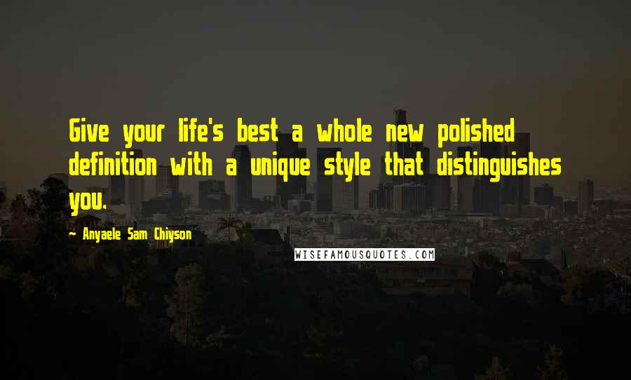 Anyaele Sam Chiyson quotes: Give your life's best a whole new polished definition with a unique style that distinguishes you.