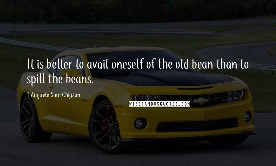 Anyaele Sam Chiyson quotes: It is better to avail oneself of the old bean than to spill the beans.