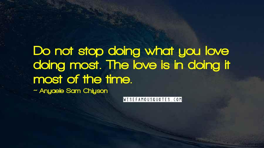 Anyaele Sam Chiyson quotes: Do not stop doing what you love doing most. The love is in doing it most of the time.