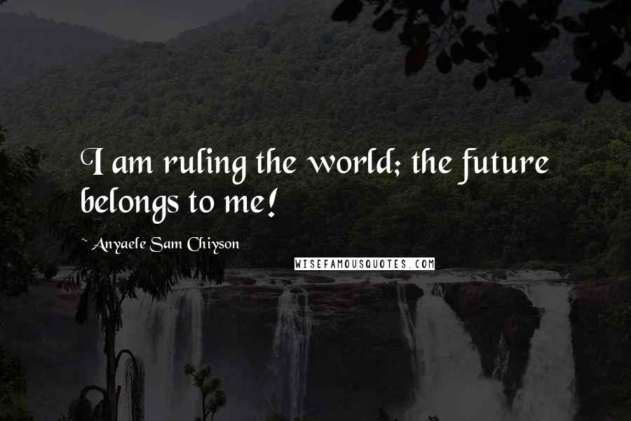 Anyaele Sam Chiyson quotes: I am ruling the world; the future belongs to me!