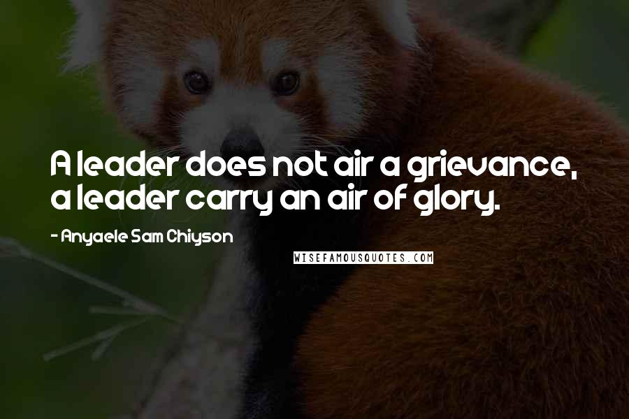 Anyaele Sam Chiyson quotes: A leader does not air a grievance, a leader carry an air of glory.