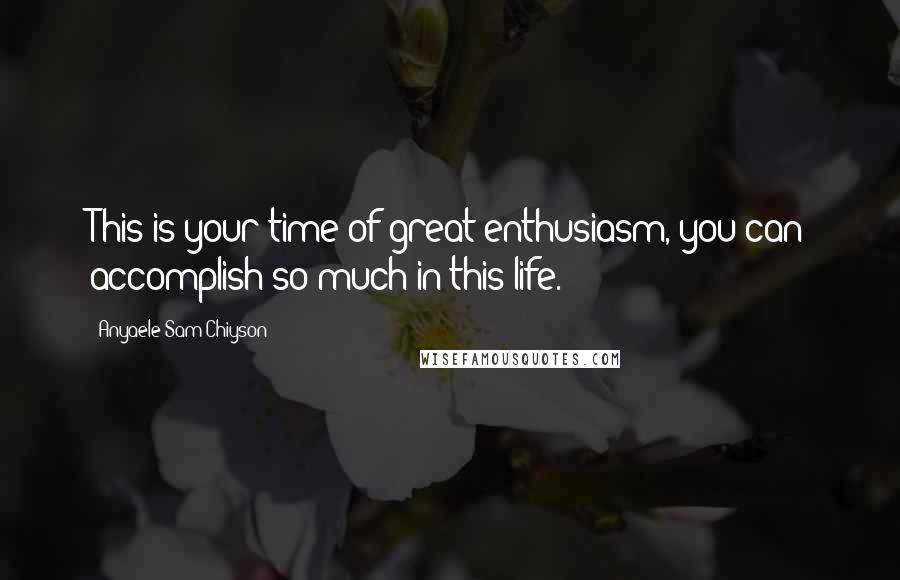 Anyaele Sam Chiyson quotes: This is your time of great enthusiasm, you can accomplish so much in this life.