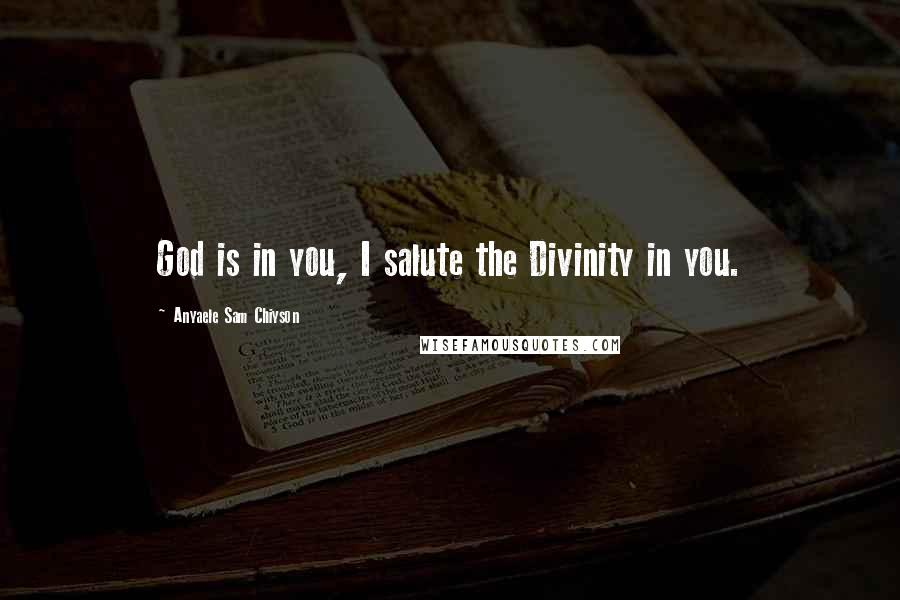Anyaele Sam Chiyson quotes: God is in you, I salute the Divinity in you.