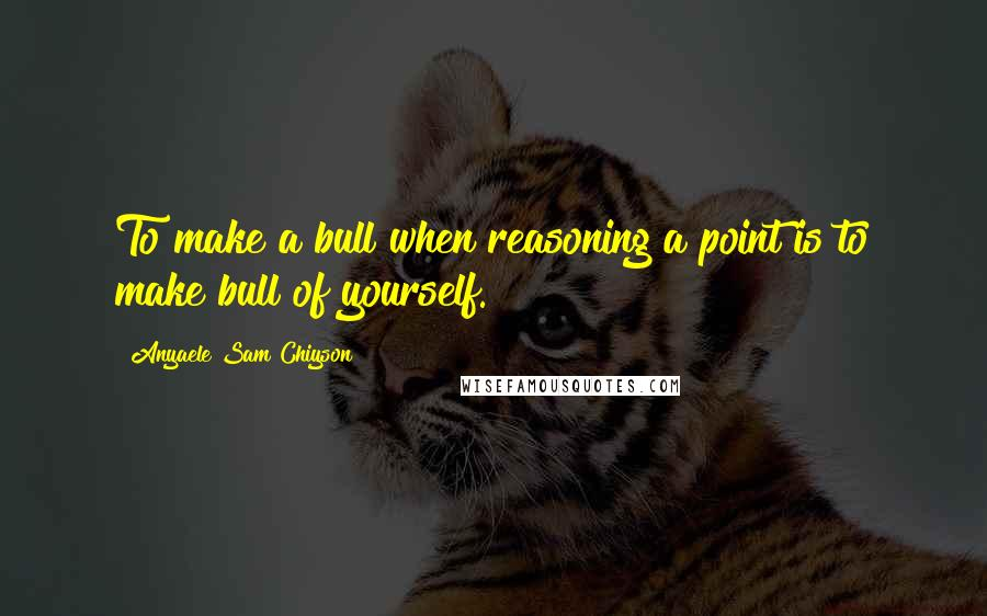Anyaele Sam Chiyson quotes: To make a bull when reasoning a point is to make bull of yourself.