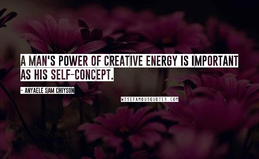Anyaele Sam Chiyson quotes: A man's power of creative energy is important as his self-concept.