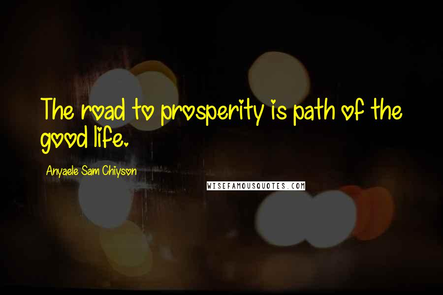 Anyaele Sam Chiyson quotes: The road to prosperity is path of the good life.