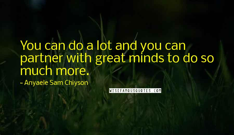 Anyaele Sam Chiyson quotes: You can do a lot and you can partner with great minds to do so much more.