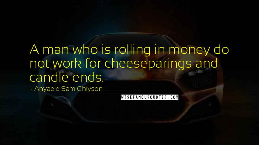 Anyaele Sam Chiyson quotes: A man who is rolling in money do not work for cheeseparings and candle ends.