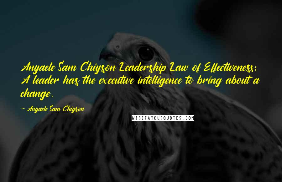 Anyaele Sam Chiyson quotes: Anyaele Sam Chiyson Leadership Law of Effectiveness: A leader has the executive intelligence to bring about a change.