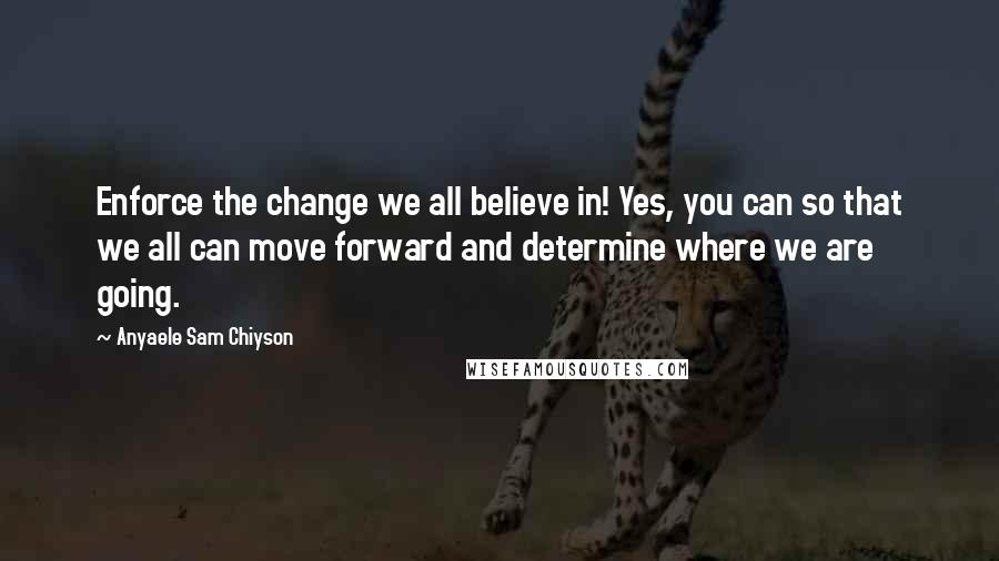 Anyaele Sam Chiyson quotes: Enforce the change we all believe in! Yes, you can so that we all can move forward and determine where we are going.