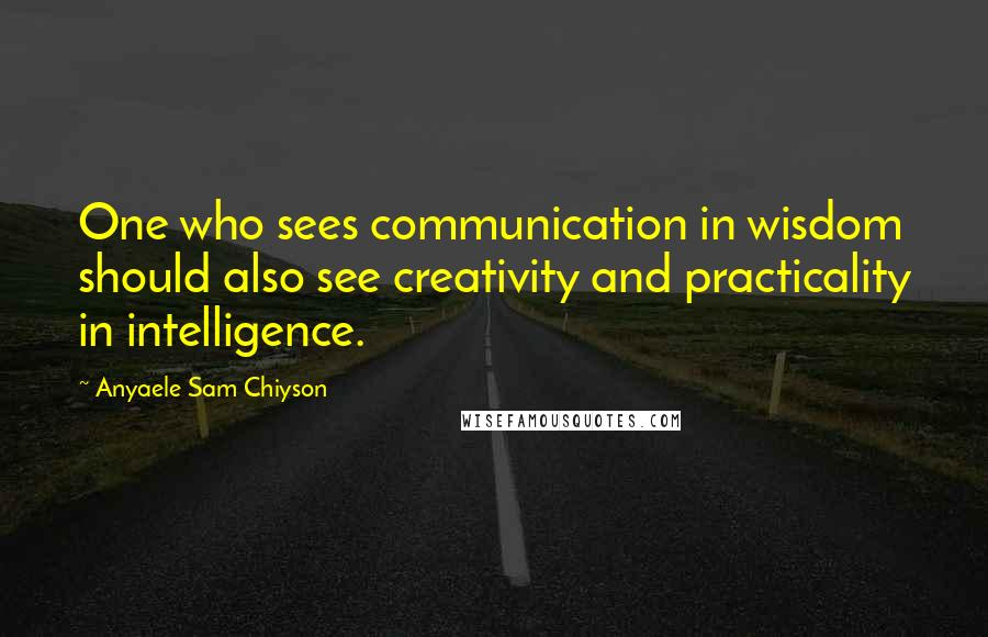 Anyaele Sam Chiyson quotes: One who sees communication in wisdom should also see creativity and practicality in intelligence.
