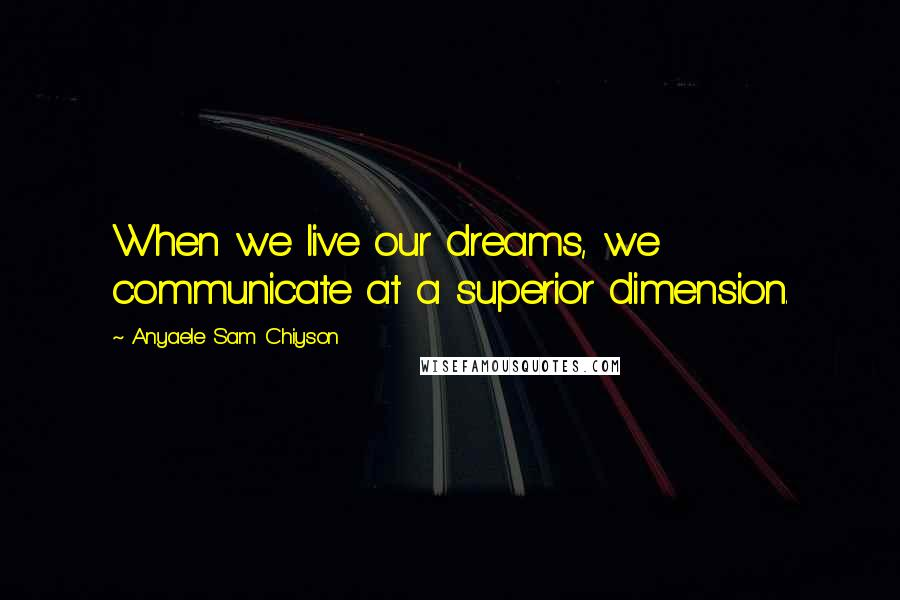 Anyaele Sam Chiyson quotes: When we live our dreams, we communicate at a superior dimension.