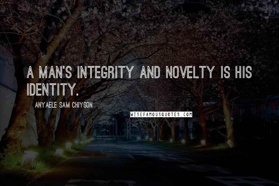 Anyaele Sam Chiyson quotes: A man's integrity and novelty is his identity.