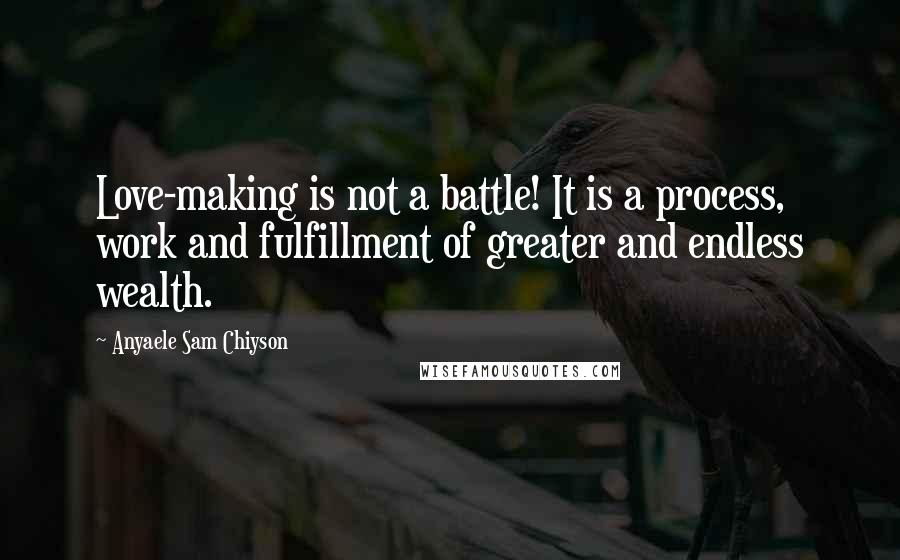 Anyaele Sam Chiyson quotes: Love-making is not a battle! It is a process, work and fulfillment of greater and endless wealth.