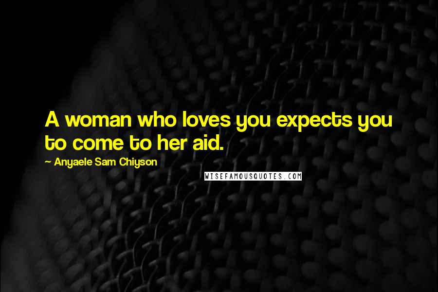 Anyaele Sam Chiyson quotes: A woman who loves you expects you to come to her aid.