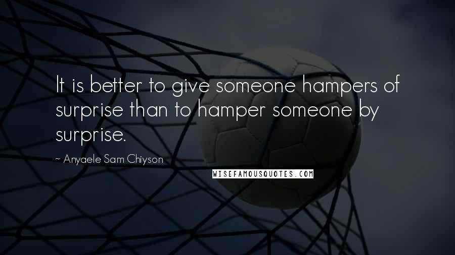 Anyaele Sam Chiyson quotes: It is better to give someone hampers of surprise than to hamper someone by surprise.