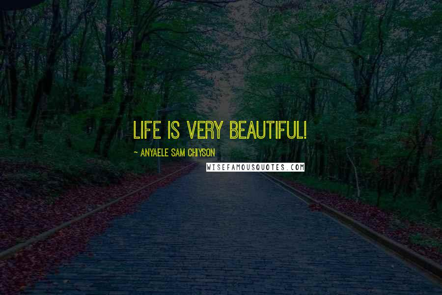 Anyaele Sam Chiyson quotes: Life is very Beautiful!