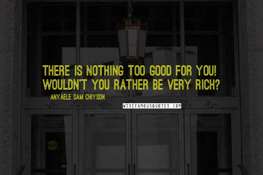 Anyaele Sam Chiyson quotes: There is nothing too good for you! Wouldn't you rather be very RICH?