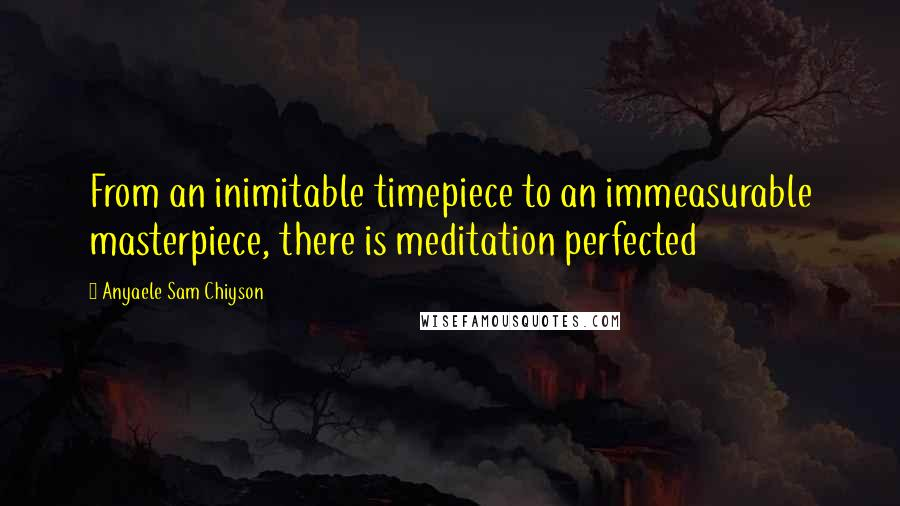 Anyaele Sam Chiyson quotes: From an inimitable timepiece to an immeasurable masterpiece, there is meditation perfected