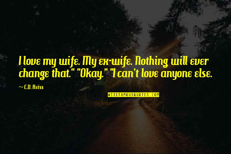 Anyone Can Change Quotes By C.D. Reiss: I love my wife. My ex-wife. Nothing will