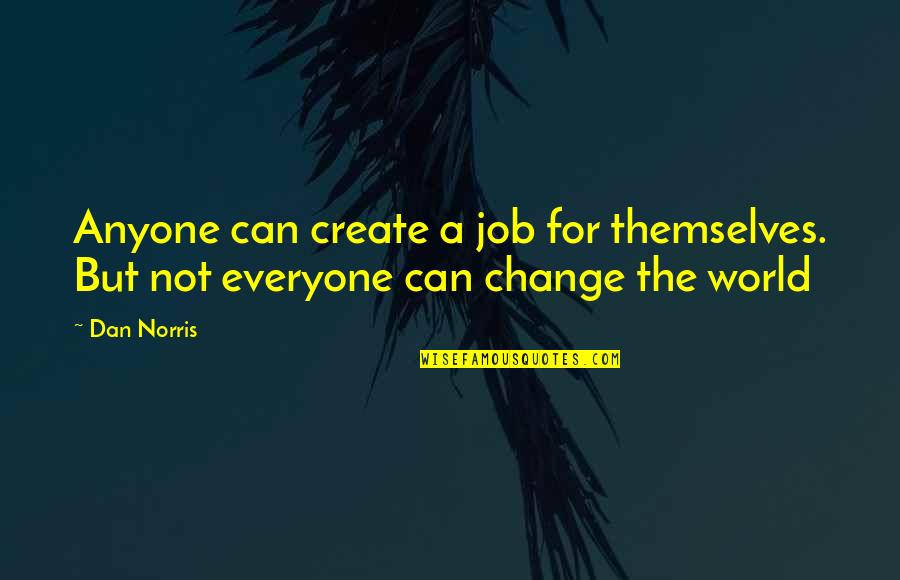 Anyone Can Change Quotes By Dan Norris: Anyone can create a job for themselves. But
