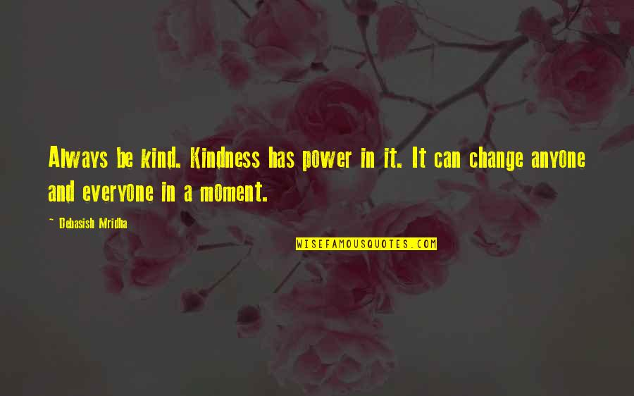 Anyone Can Change Quotes By Debasish Mridha: Always be kind. Kindness has power in it.