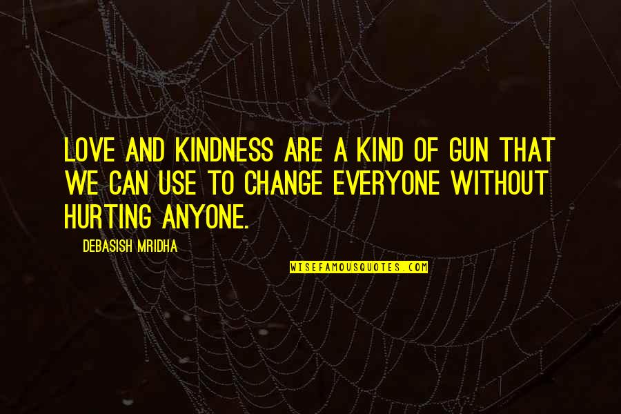 Anyone Can Change Quotes By Debasish Mridha: Love and kindness are a kind of gun