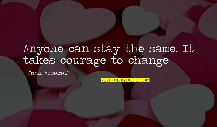 Anyone Can Change Quotes By John Assaraf: Anyone can stay the same. It takes courage