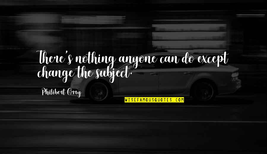 Anyone Can Change Quotes By Philibert Orry: There's nothing anyone can do except change the