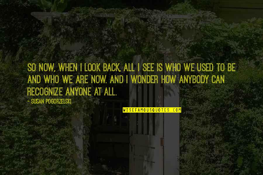 Anyone Can Change Quotes By Susan Pogorzelski: So now, when I look back, all I