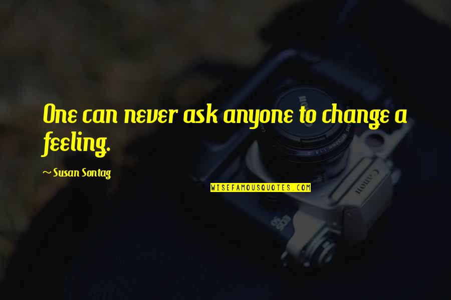 Anyone Can Change Quotes By Susan Sontag: One can never ask anyone to change a