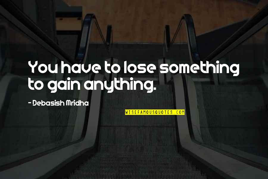 Anything For Your Happiness Quotes By Debasish Mridha: You have to lose something to gain anything.