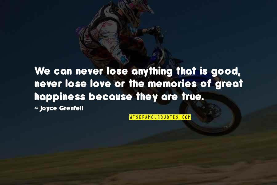 Anything For Your Happiness Quotes By Joyce Grenfell: We can never lose anything that is good,