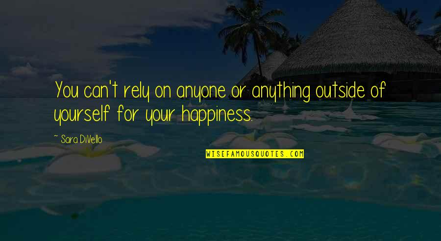 Anything For Your Happiness Quotes By Sara DiVello: You can't rely on anyone or anything outside