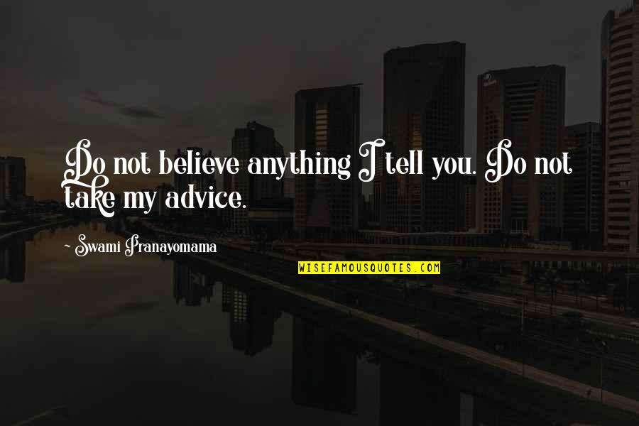 Anything For Your Happiness Quotes By Swami Pranayomama: Do not believe anything I tell you. Do