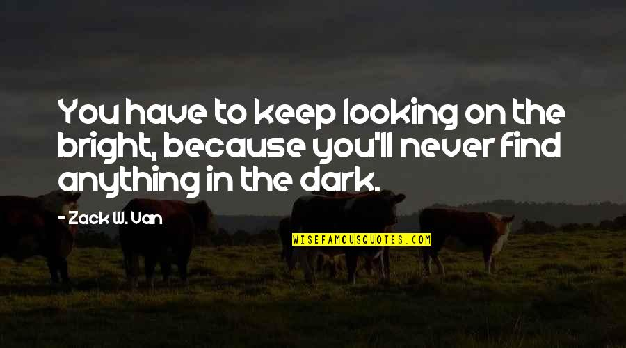 Anything For Your Happiness Quotes By Zack W. Van: You have to keep looking on the bright,