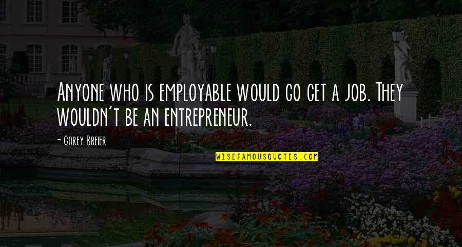 Anyting Quotes By Corey Breier: Anyone who is employable would go get a