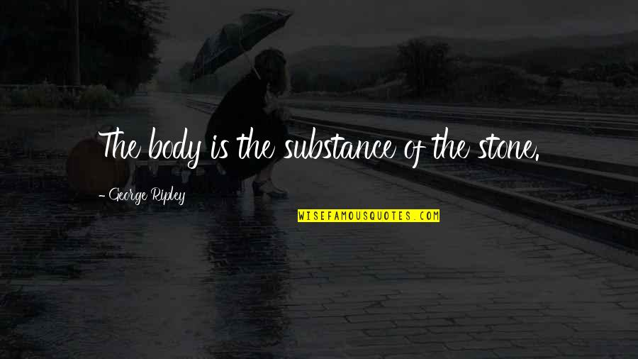 Aomame Quotes By George Ripley: The body is the substance of the stone.